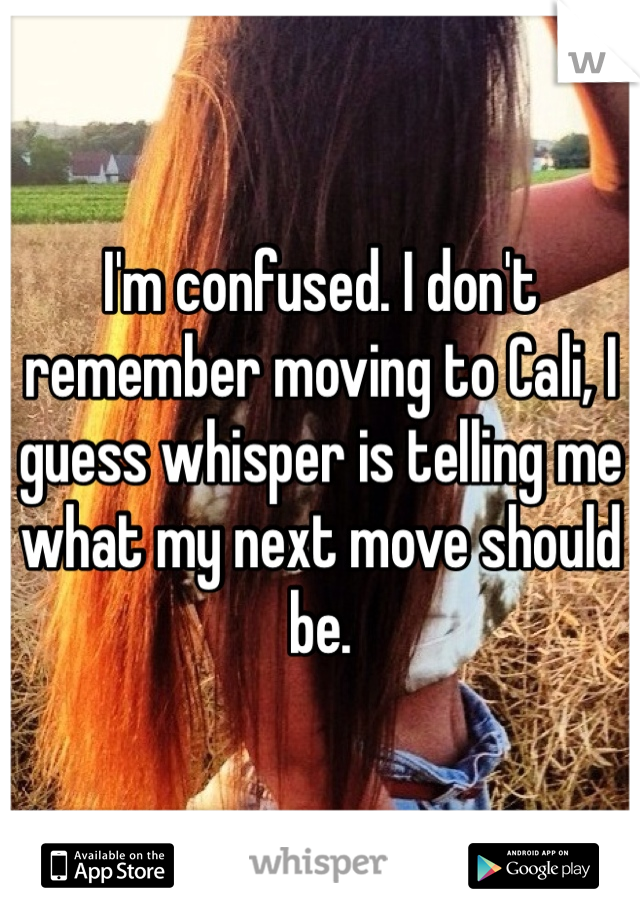 I'm confused. I don't remember moving to Cali, I guess whisper is telling me what my next move should be.