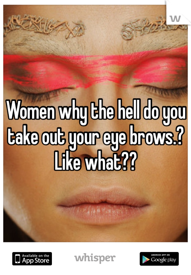 Women why the hell do you take out your eye brows.? Like what??