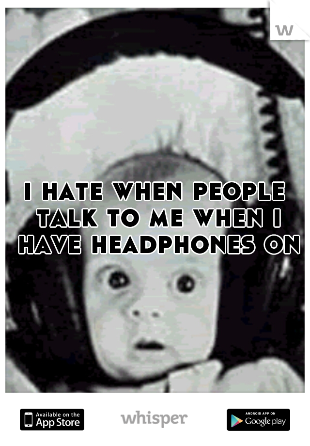 i hate when people talk to me when i have headphones on