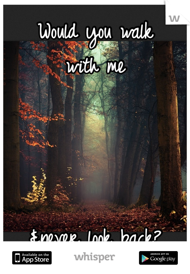 Would you walk with me     &never look back?