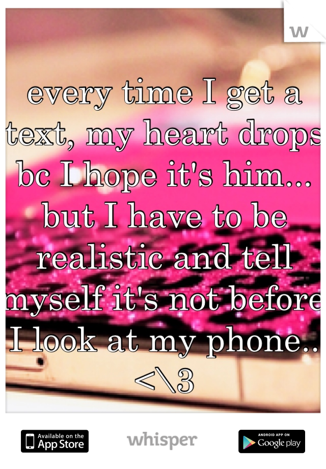 every time I get a text, my heart drops bc I hope it's him... but I have to be realistic and tell myself it's not before I look at my phone.. <\3