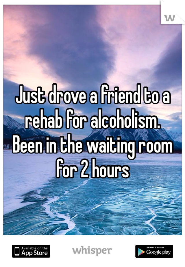Just drove a friend to a rehab for alcoholism.  Been in the waiting room for 2 hours