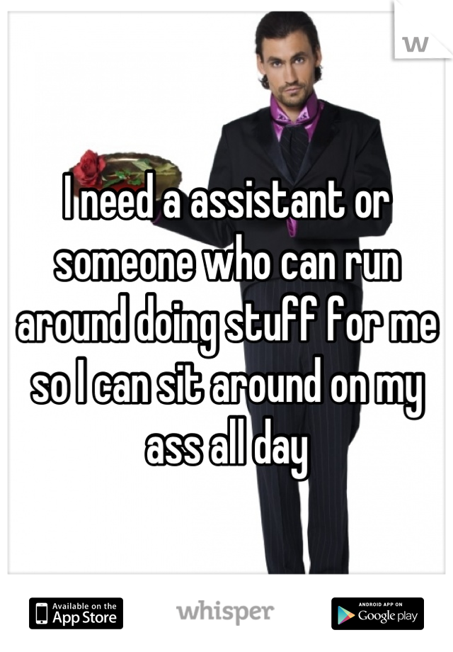 I need a assistant or someone who can run around doing stuff for me so I can sit around on my ass all day
