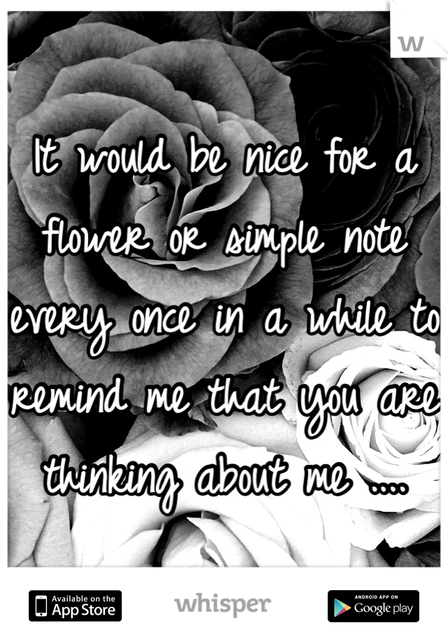 It would be nice for a flower or simple note every once in a while to remind me that you are thinking about me ....