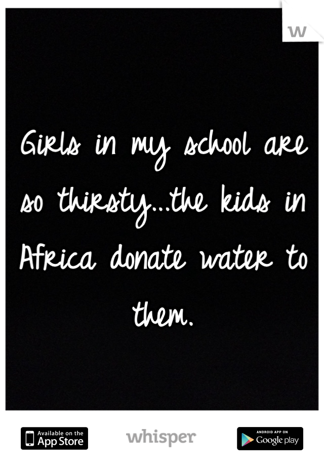 Girls in my school are so thirsty...the kids in Africa donate water to them.