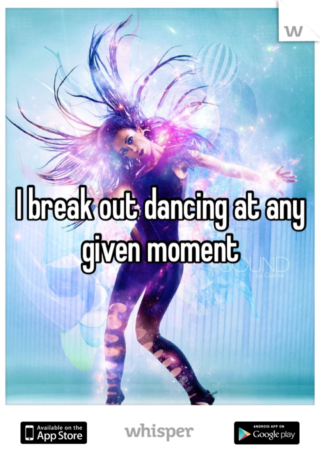 I break out dancing at any given moment