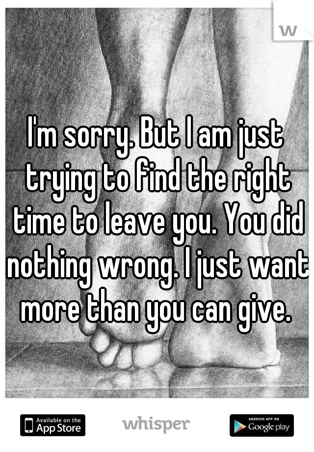 I'm sorry. But I am just trying to find the right time to leave you. You did nothing wrong. I just want more than you can give.