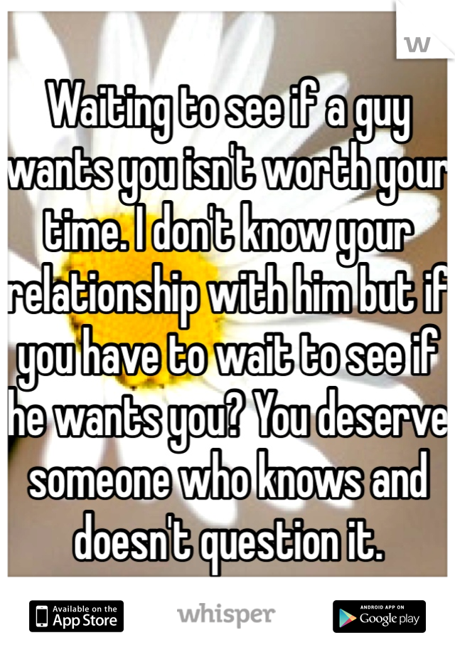 Waiting to see if a guy wants you isn't worth your time  I don't
