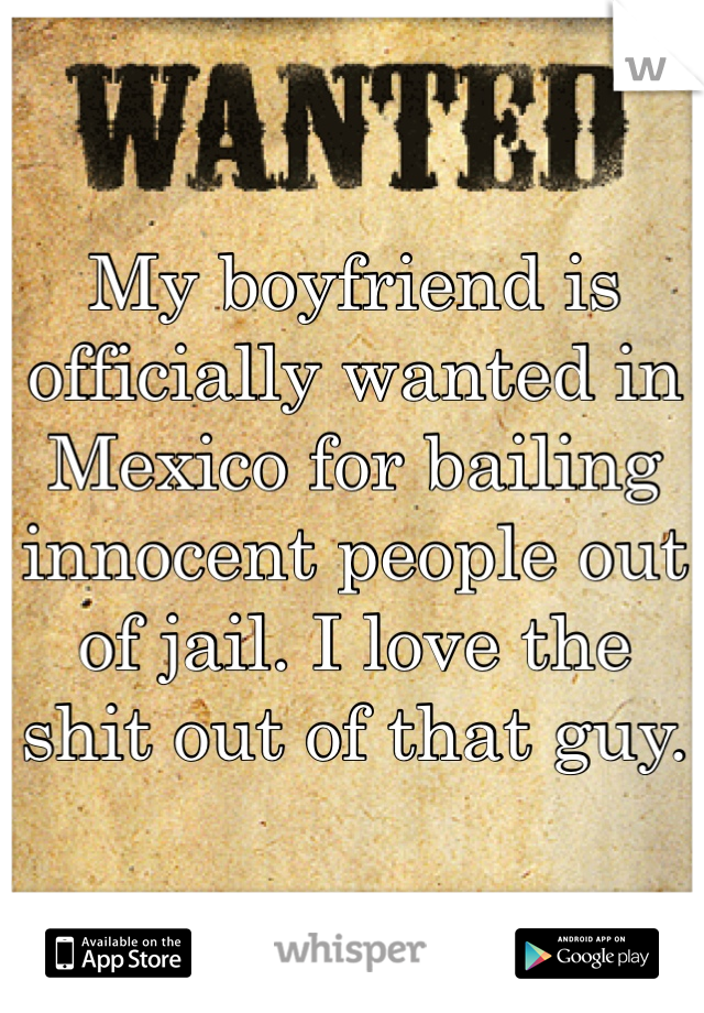 My boyfriend is officially wanted in Mexico for bailing innocent people out of jail. I love the shit out of that guy.