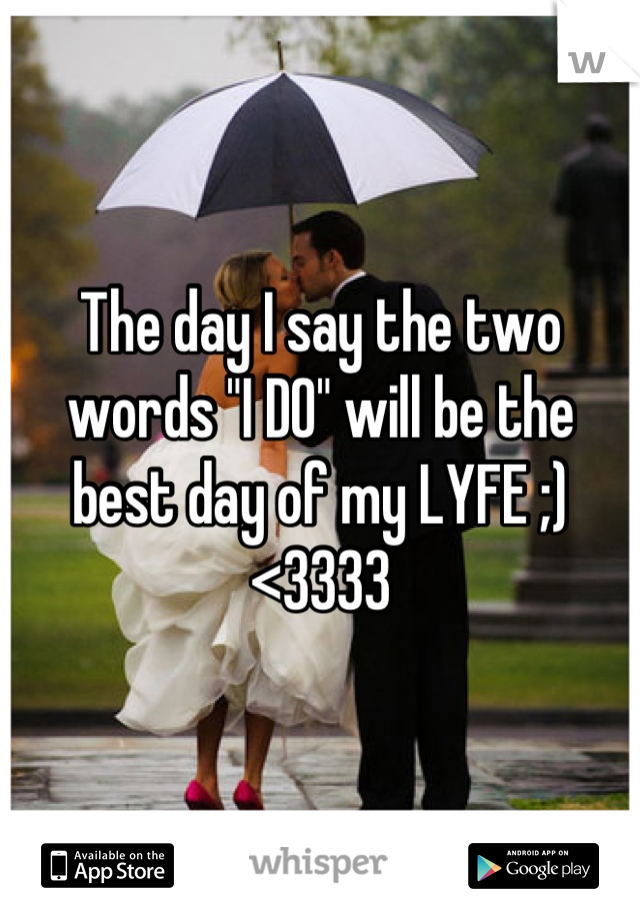 """The day I say the two words """"I DO"""" will be the best day of my LYFE ;)<3333"""
