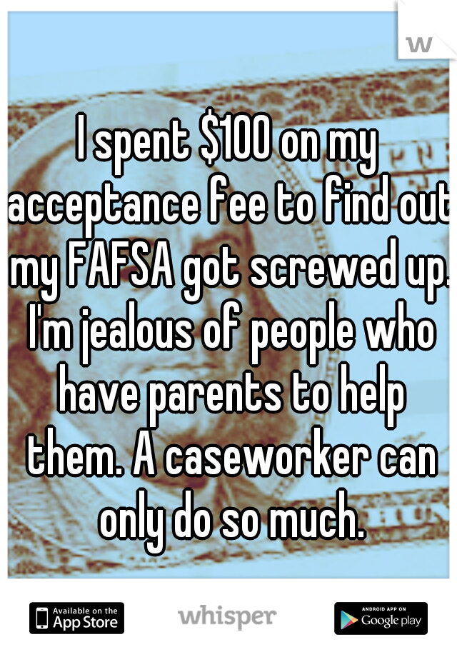 I spent $100 on my acceptance fee to find out my FAFSA got screwed up. I'm jealous of people who have parents to help them. A caseworker can only do so much.