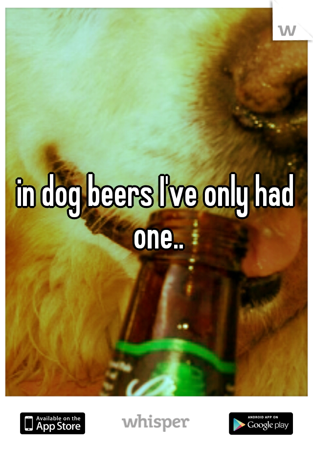 in dog beers I've only had one..