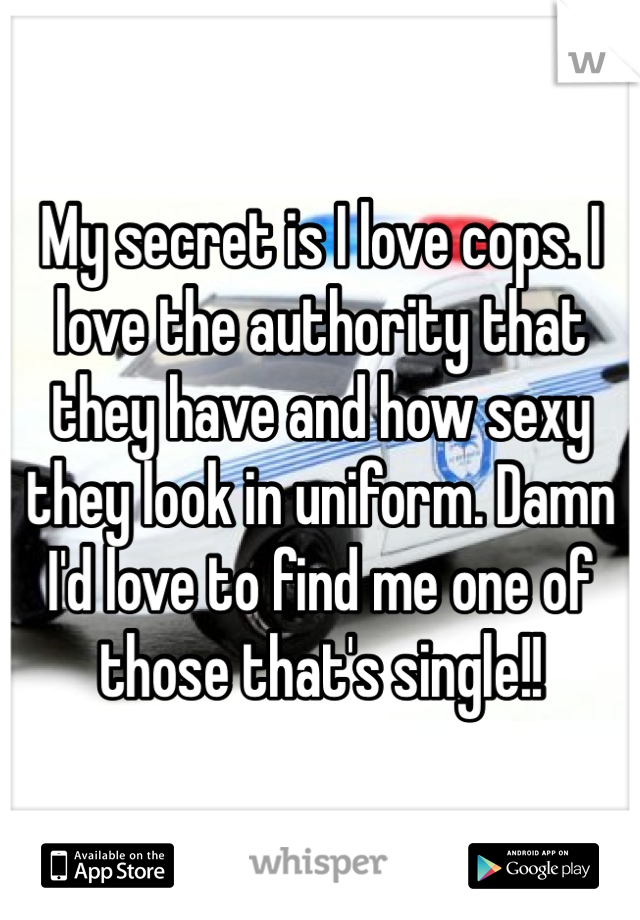 My secret is I love cops. I love the authority that they have and how sexy they look in uniform. Damn I'd love to find me one of those that's single!!
