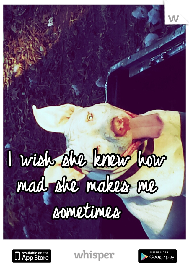 I wish she knew how mad she makes me sometimes