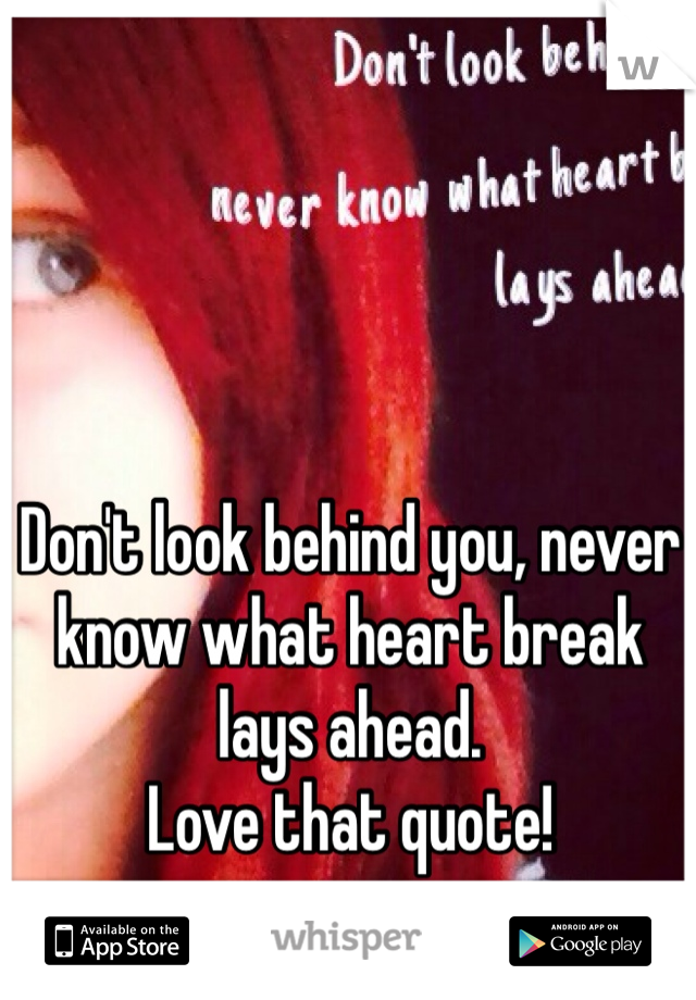Don't look behind you, never know what heart break lays ahead. Love that quote!