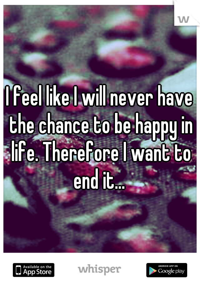 I feel like I will never have the chance to be happy in life. Therefore I want to end it...