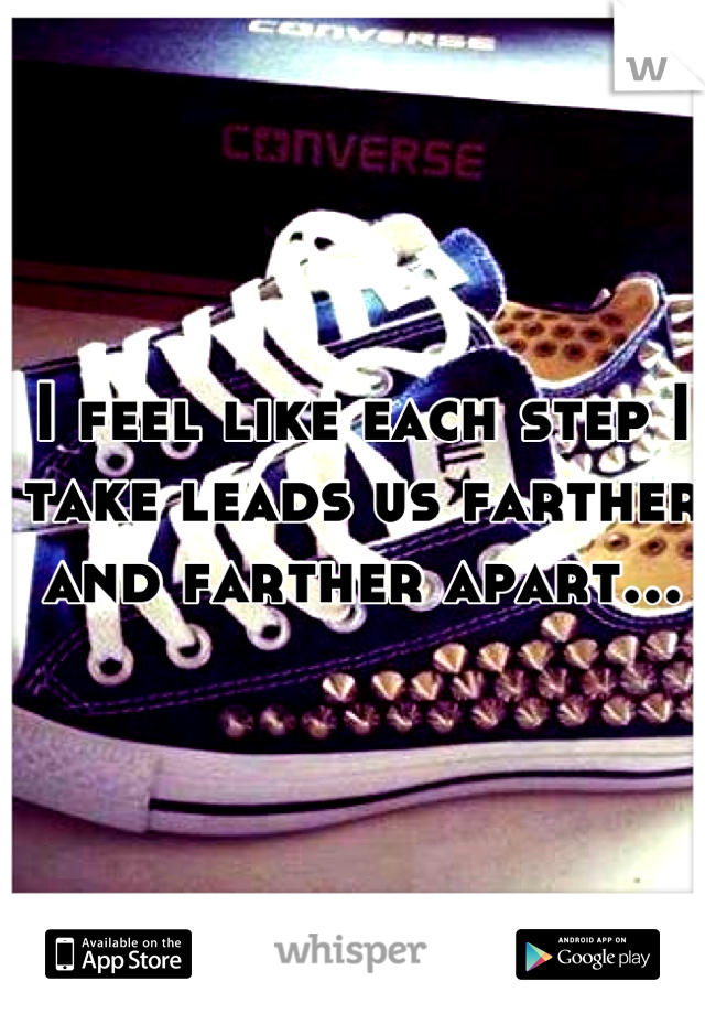 I feel like each step I take leads us farther and farther apart...
