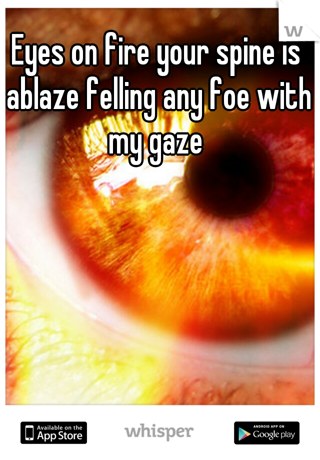 Eyes on fire your spine is ablaze felling any foe with my gaze