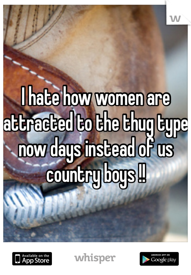 I hate how women are attracted to the thug type now days instead of us country boys !!