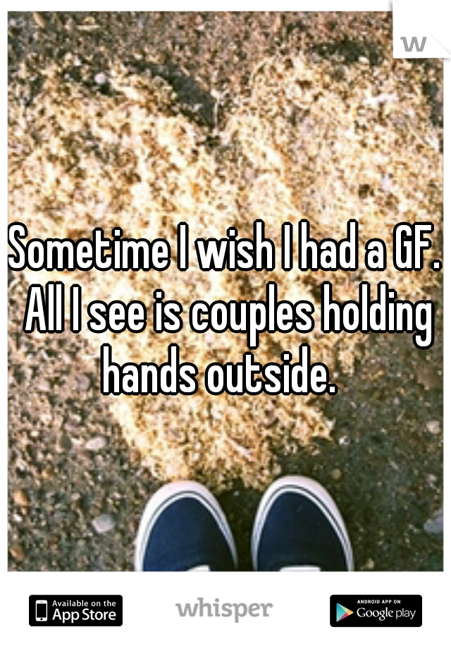 Sometime I wish I had a GF. All I see is couples holding hands outside.
