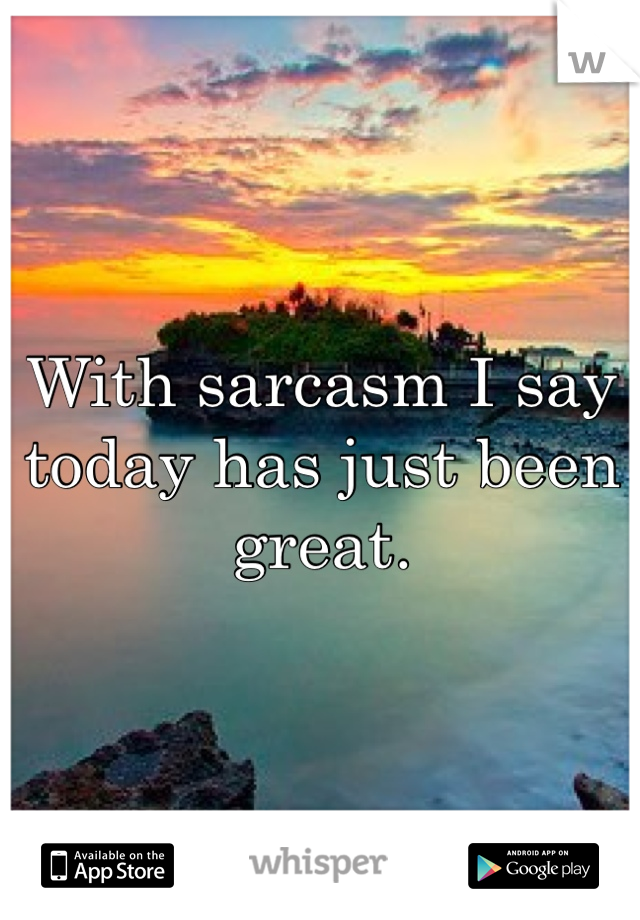 With sarcasm I say today has just been great.