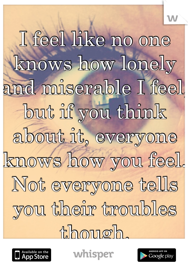 I feel like no one knows how lonely and miserable I feel, but if you think about it, everyone knows how you feel. Not everyone tells you their troubles though.