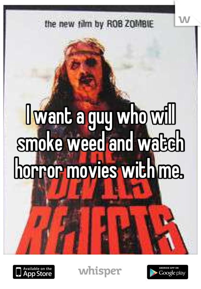 I want a guy who will smoke weed and watch horror movies with me.