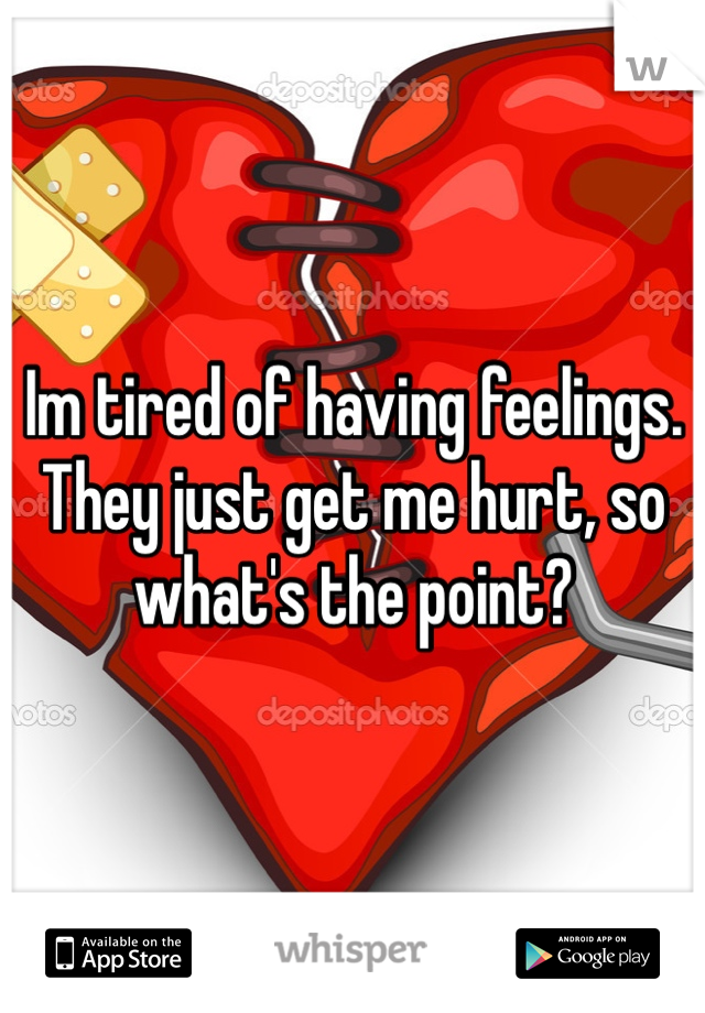 Im tired of having feelings. They just get me hurt, so what's the point?