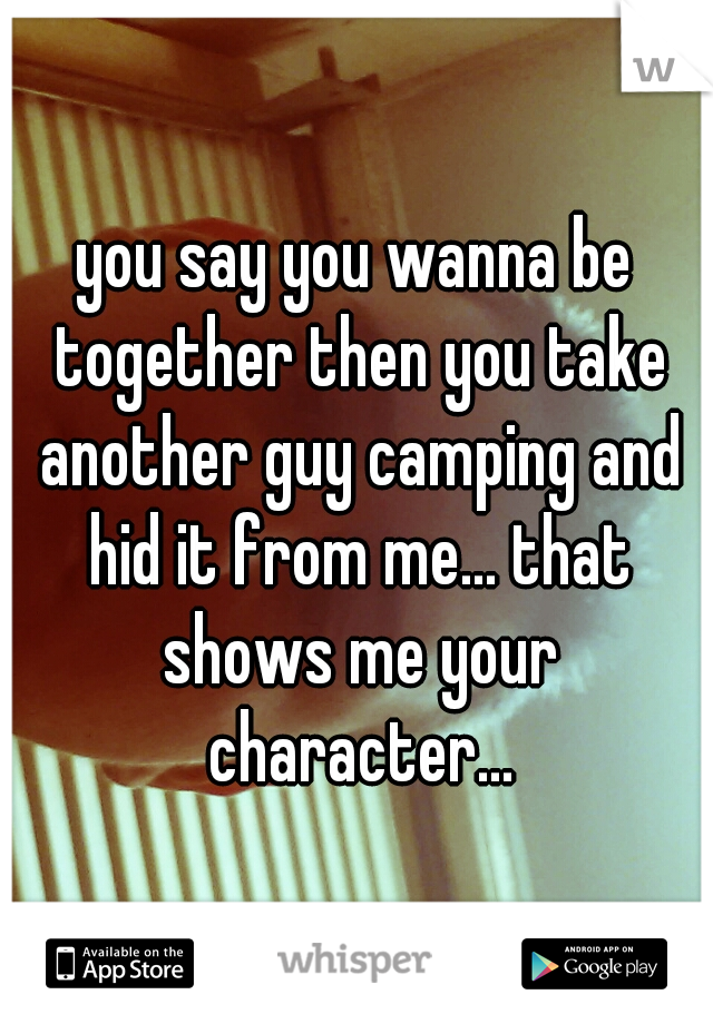 you say you wanna be together then you take another guy camping and hid it from me... that shows me your character...