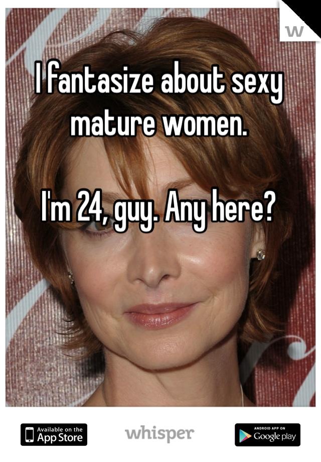 I fantasize about sexy mature women.  I'm 24, guy. Any here?