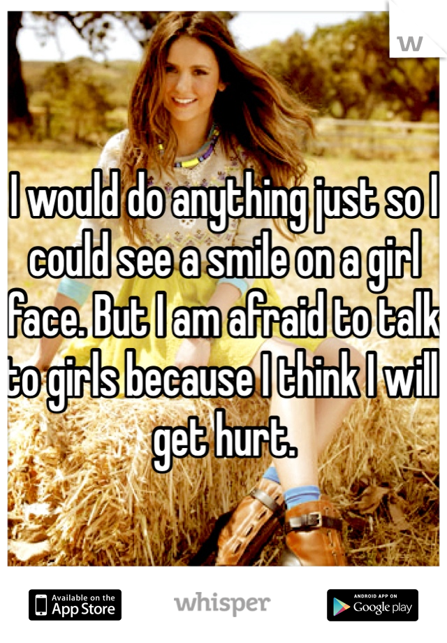 I would do anything just so I could see a smile on a girl face. But I am afraid to talk to girls because I think I will get hurt.