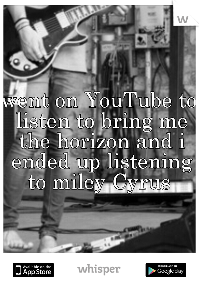 went on YouTube to listen to bring me the horizon and i ended up listening to miley Cyrus