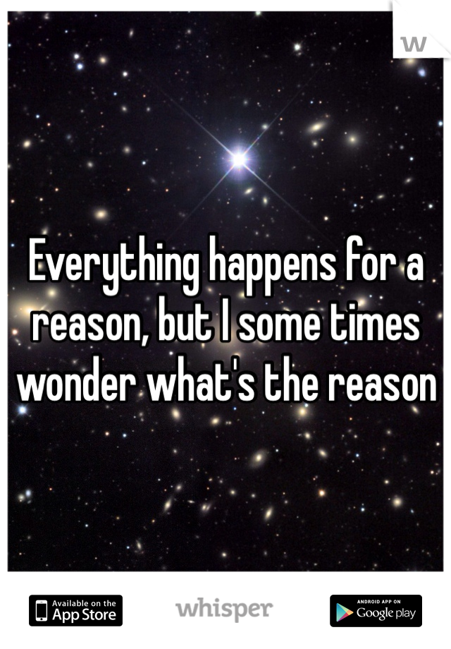Everything happens for a reason, but I some times wonder what's the reason