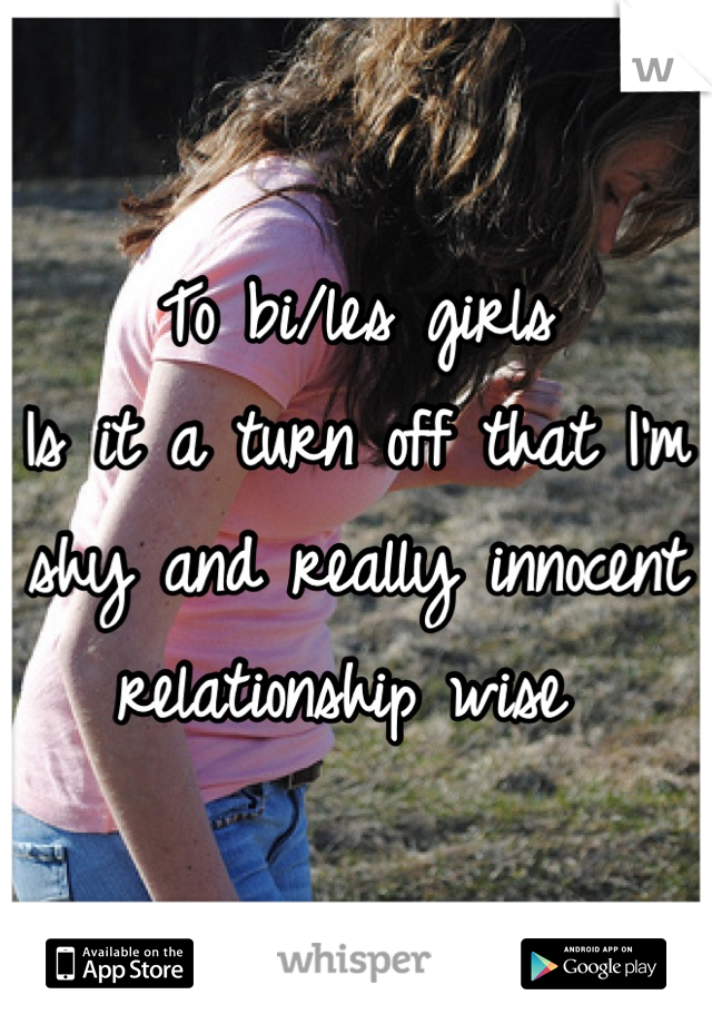 To bi/les girls  Is it a turn off that I'm  shy and really innocent relationship wise