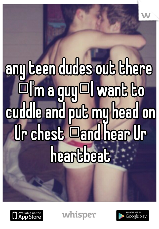 any teen dudes out there  I'm a guy I want to cuddle and put my head on Ur chest  and hear Ur heartbeat
