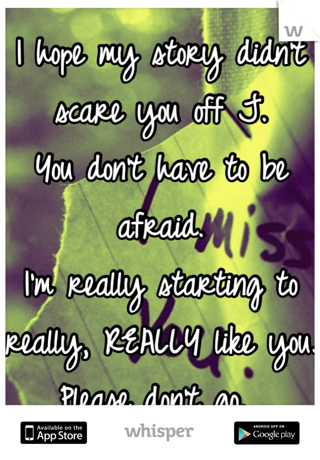 I hope my story didn't scare you off J.  You don't have to be afraid.  I'm really starting to really, REALLY like you. Please don't go.