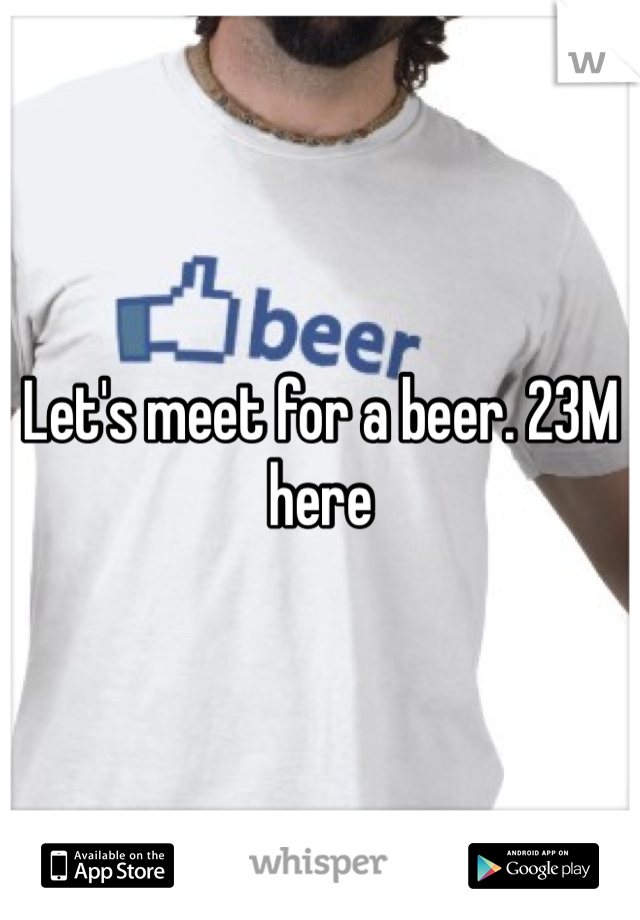 Let's meet for a beer. 23M here