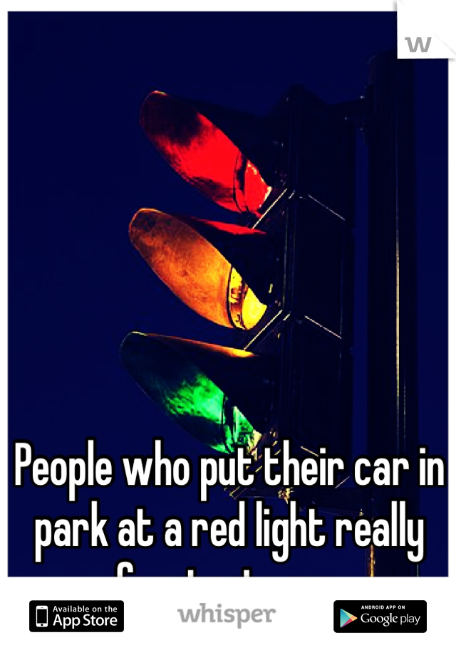 People who put their car in park at a red light really frustrate me.