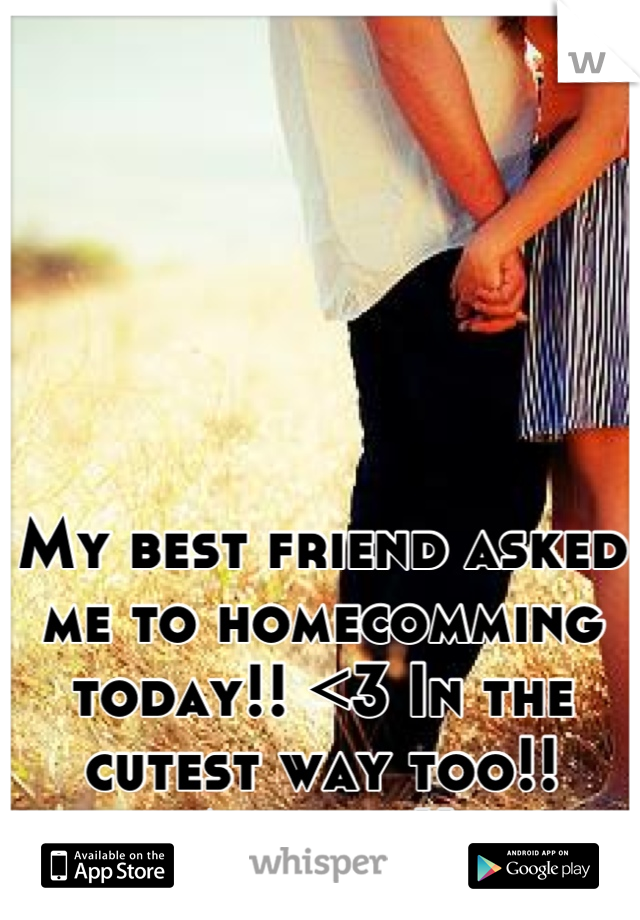My best friend asked me to homecomming today!! <3 In the cutest way too!! Ahhhh :))