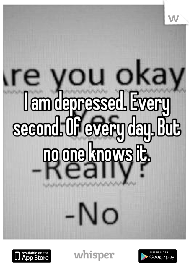 I am depressed. Every second. Of every day. But no one knows it.