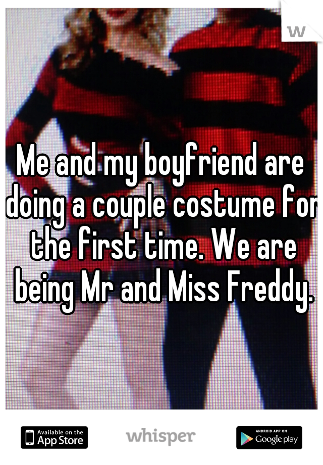 Me and my boyfriend are doing a couple costume for the first time. We are being Mr and Miss Freddy.