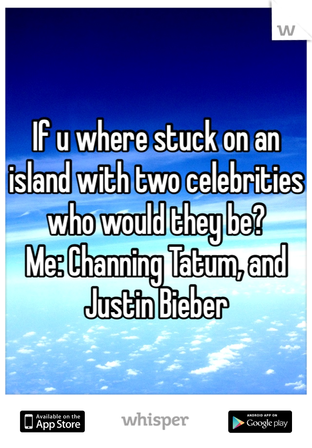 If u where stuck on an island with two celebrities who would they be? Me: Channing Tatum, and Justin Bieber