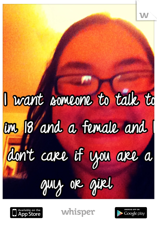 I want someone to talk to im 18 and a female and I don't care if you are a guy or girl