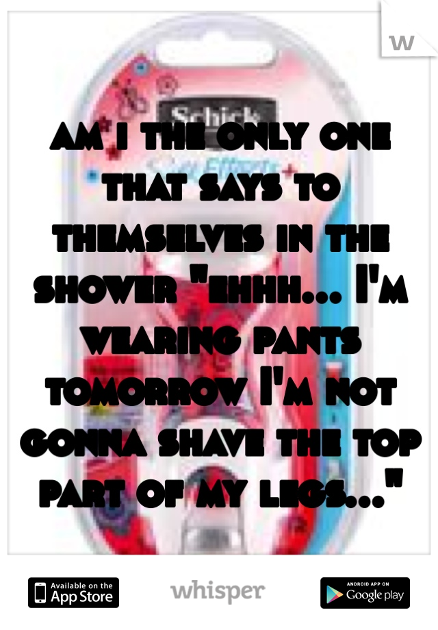 """am i the only one that says to themselves in the shower """"ehhh... I'm wearing pants tomorrow I'm not gonna shave the top part of my legs..."""""""