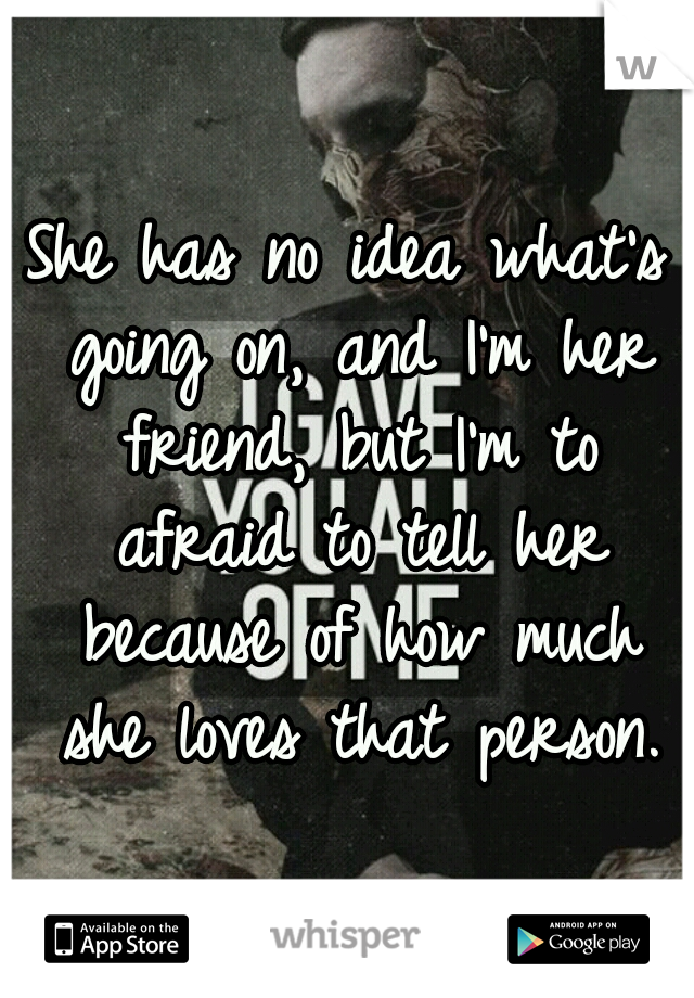She has no idea what's going on, and I'm her friend, but I'm to afraid to tell her because of how much she loves that person.