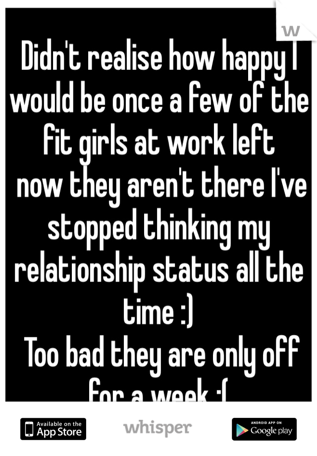 Didn't realise how happy I would be once a few of the fit girls at work left  now they aren't there I've stopped thinking my relationship status all the time :)  Too bad they are only off for a week :(