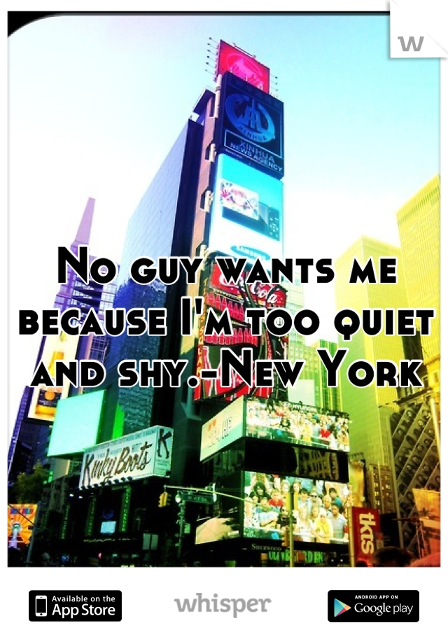 No guy wants me because I'm too quiet and shy.-New York