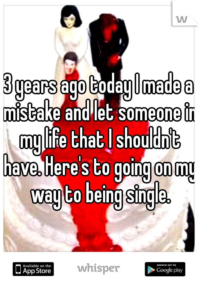 3 years ago today I made a mistake and let someone in my life that I shouldn't have. Here's to going on my way to being single.