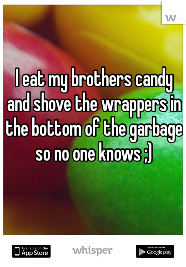 I eat my brothers candy and shove the wrappers in the bottom of the garbage so no one knows ;)
