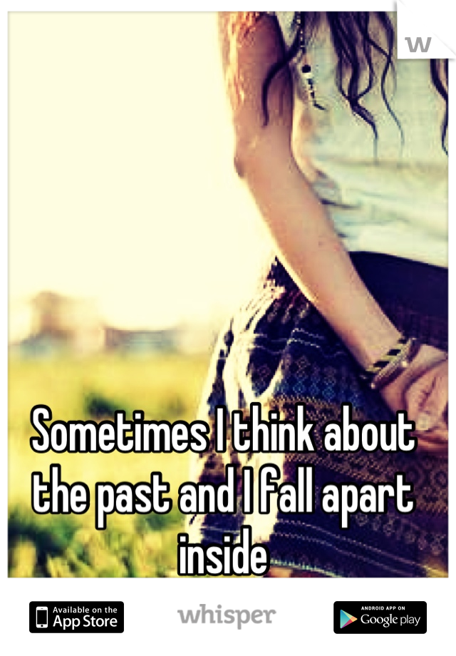 Sometimes I think about the past and I fall apart inside